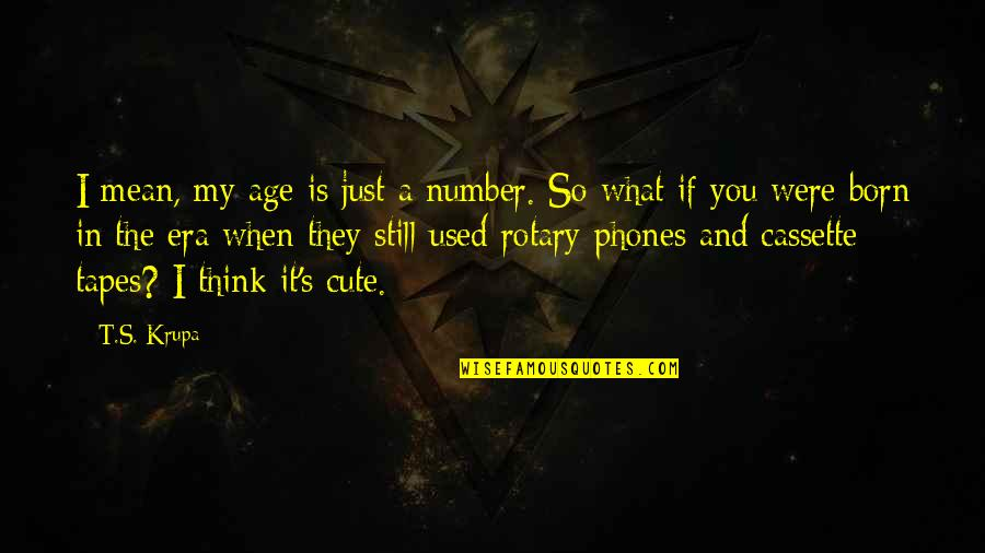 The What If Quotes By T.S. Krupa: I mean, my age is just a number.