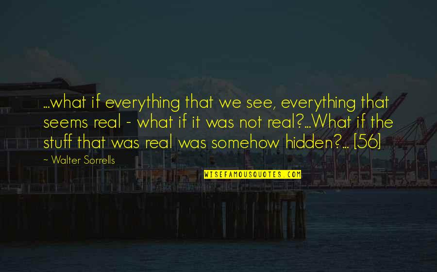 The What If Quotes By Walter Sorrells: ...what if everything that we see, everything that
