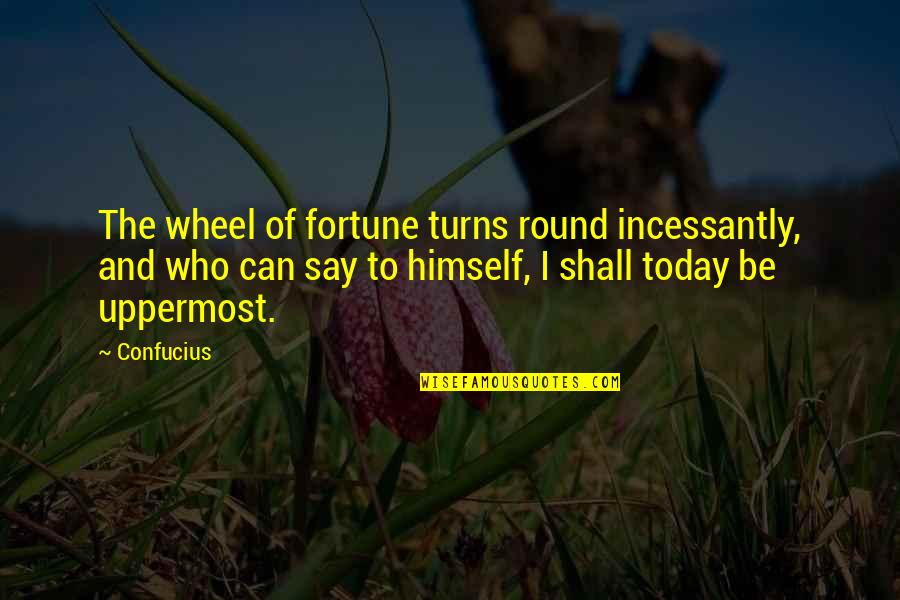 The Wheel Turns Quotes By Confucius: The wheel of fortune turns round incessantly, and