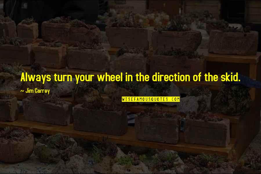 The Wheel Turns Quotes By Jim Carrey: Always turn your wheel in the direction of
