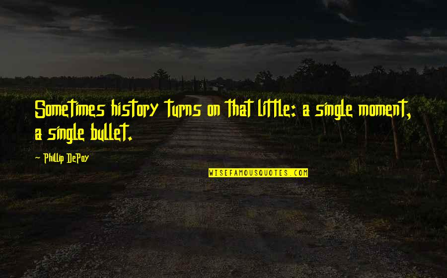 The Wheel Turns Quotes By Phillip DePoy: Sometimes history turns on that little: a single