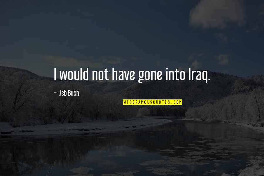 The White Devil Bracciano Quotes By Jeb Bush: I would not have gone into Iraq.