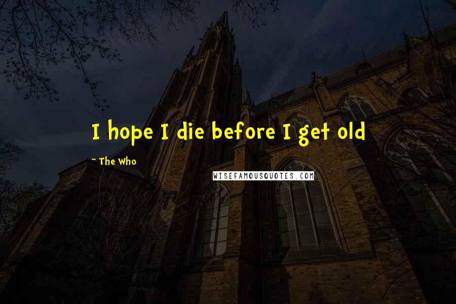 The Who quotes: I hope I die before I get old