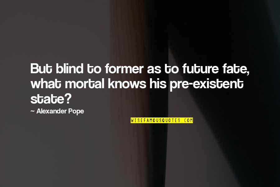 The Will Kristen Ashley Quotes By Alexander Pope: But blind to former as to future fate,