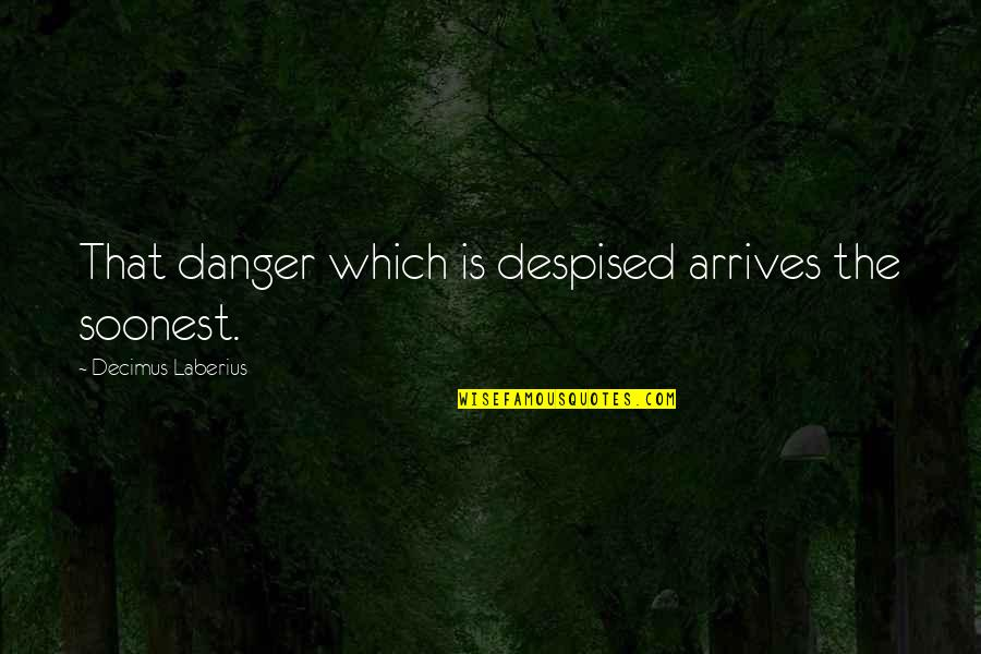 The Will Kristen Ashley Quotes By Decimus Laberius: That danger which is despised arrives the soonest.