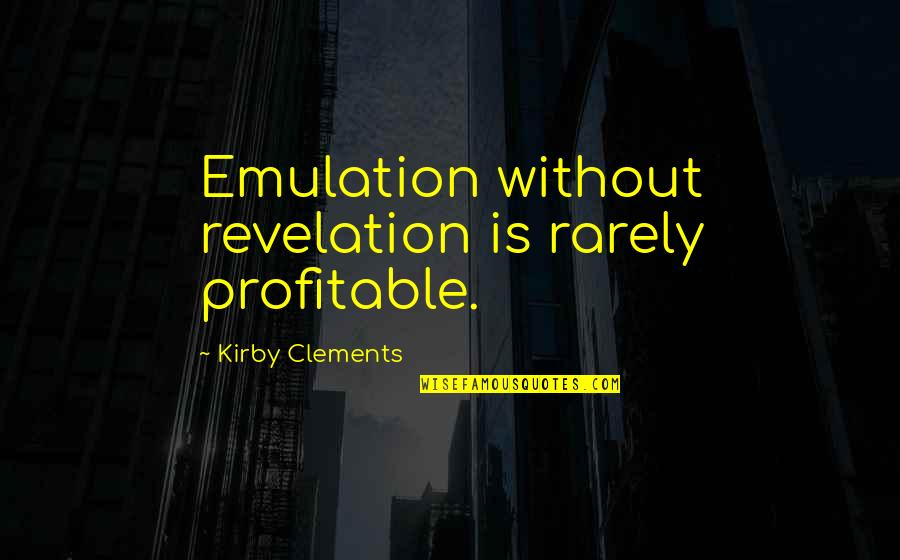 The Will Kristen Ashley Quotes By Kirby Clements: Emulation without revelation is rarely profitable.
