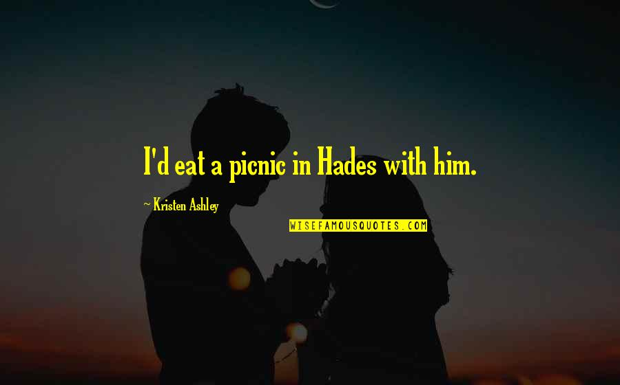 The Will Kristen Ashley Quotes By Kristen Ashley: I'd eat a picnic in Hades with him.
