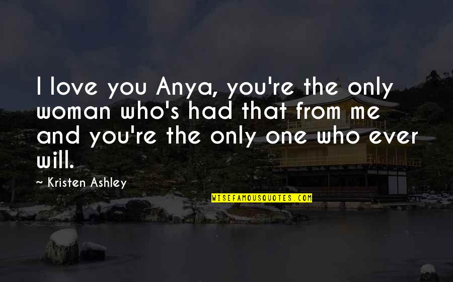 The Will Kristen Ashley Quotes By Kristen Ashley: I love you Anya, you're the only woman