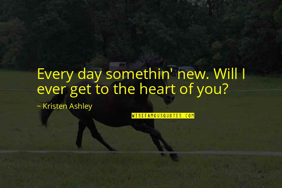 The Will Kristen Ashley Quotes By Kristen Ashley: Every day somethin' new. Will I ever get