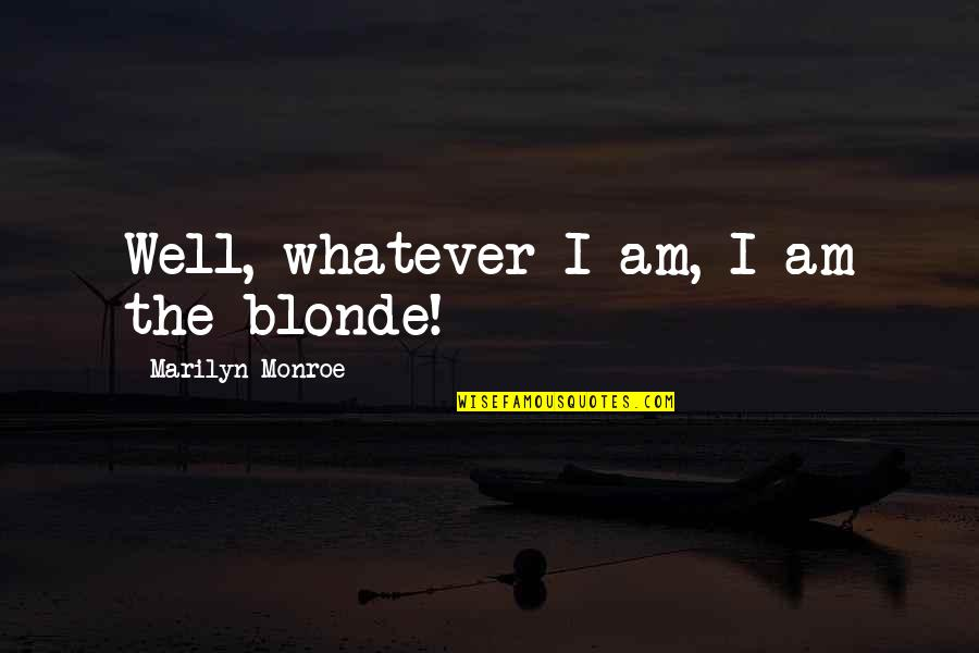 The Will Kristen Ashley Quotes By Marilyn Monroe: Well, whatever I am, I am the blonde!