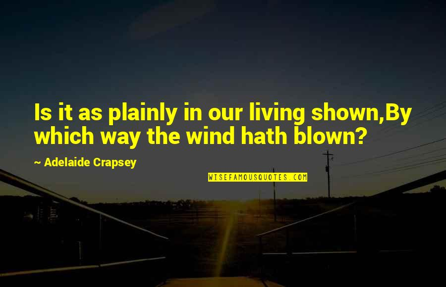 The Wind And Life Quotes By Adelaide Crapsey: Is it as plainly in our living shown,By