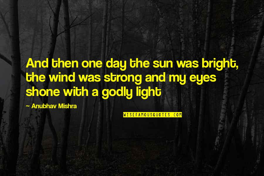 The Wind And Life Quotes By Anubhav Mishra: And then one day the sun was bright,