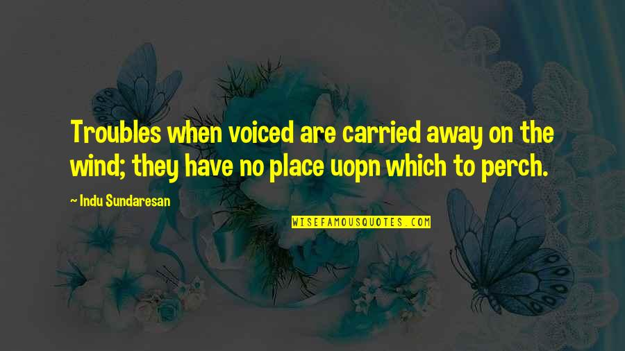 The Wind And Life Quotes By Indu Sundaresan: Troubles when voiced are carried away on the