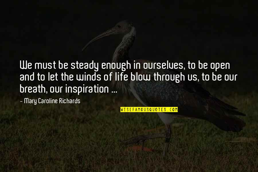 The Wind And Life Quotes By Mary Caroline Richards: We must be steady enough in ourselves, to