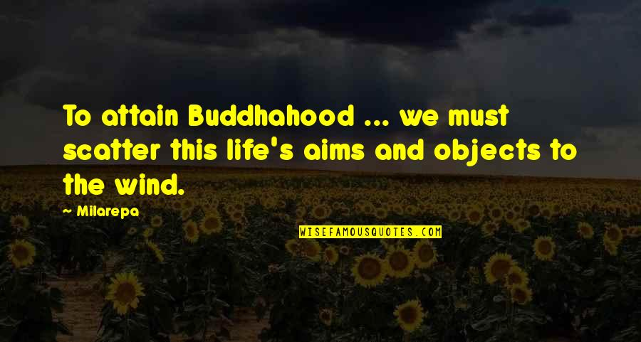 The Wind And Life Quotes By Milarepa: To attain Buddhahood ... we must scatter this