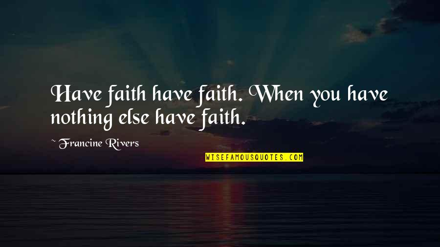 The Winter Vault Quotes By Francine Rivers: Have faith have faith. When you have nothing