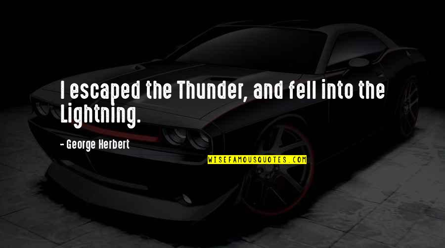The Winter Vault Quotes By George Herbert: I escaped the Thunder, and fell into the