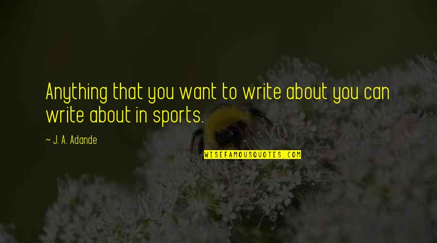 The Winter Vault Quotes By J. A. Adande: Anything that you want to write about you