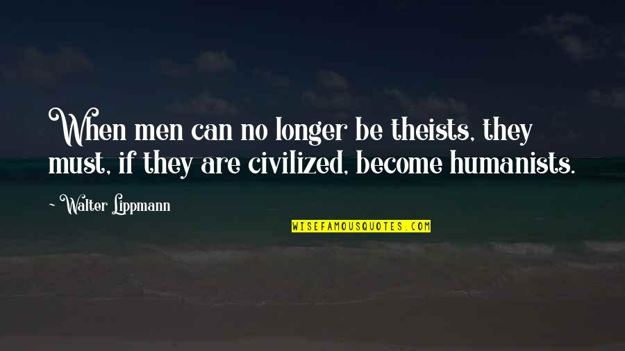 The Wire Time After Time Quotes By Walter Lippmann: When men can no longer be theists, they