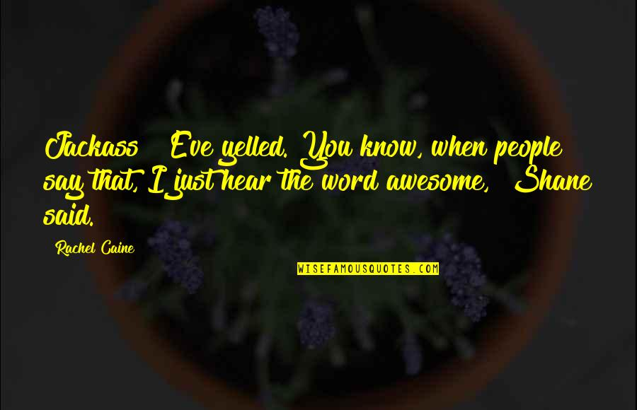 "The Word Awesome Quotes By Rachel Caine: Jackass!"" Eve yelled.""You know, when people say that,"