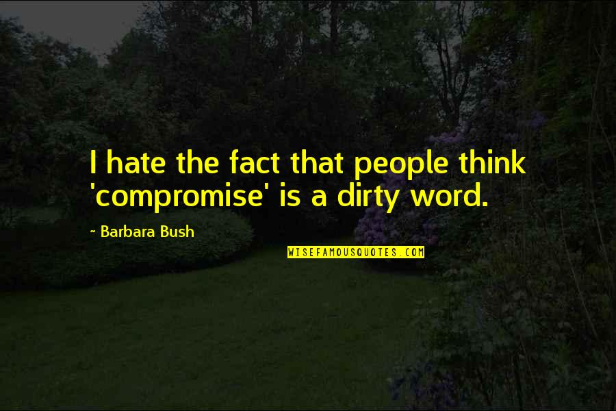The Word Hate Quotes By Barbara Bush: I hate the fact that people think 'compromise'