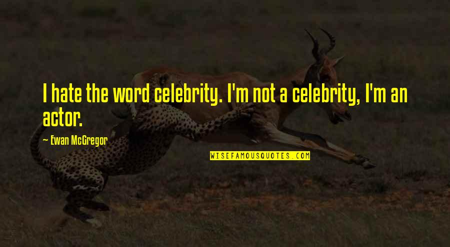 The Word Hate Quotes By Ewan McGregor: I hate the word celebrity. I'm not a