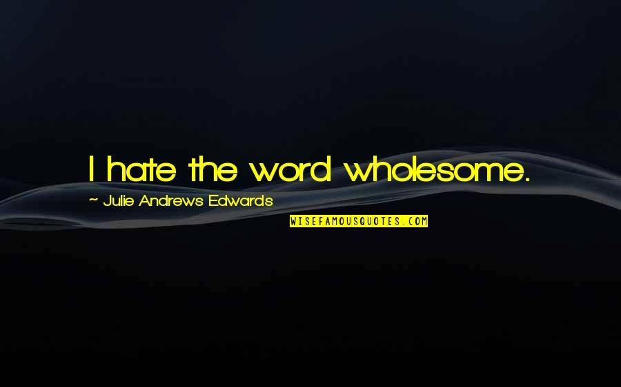 The Word Hate Quotes By Julie Andrews Edwards: I hate the word wholesome.
