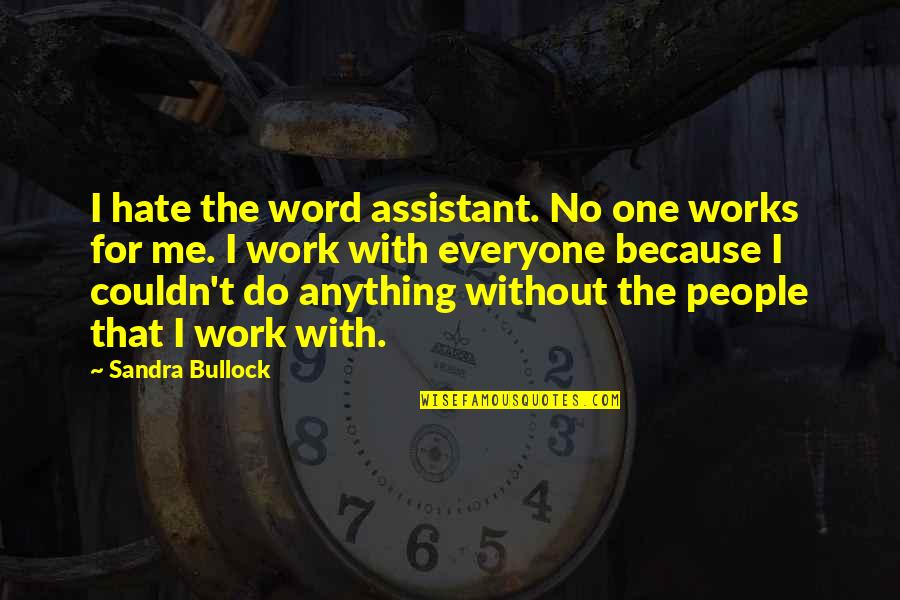 The Word Hate Quotes By Sandra Bullock: I hate the word assistant. No one works