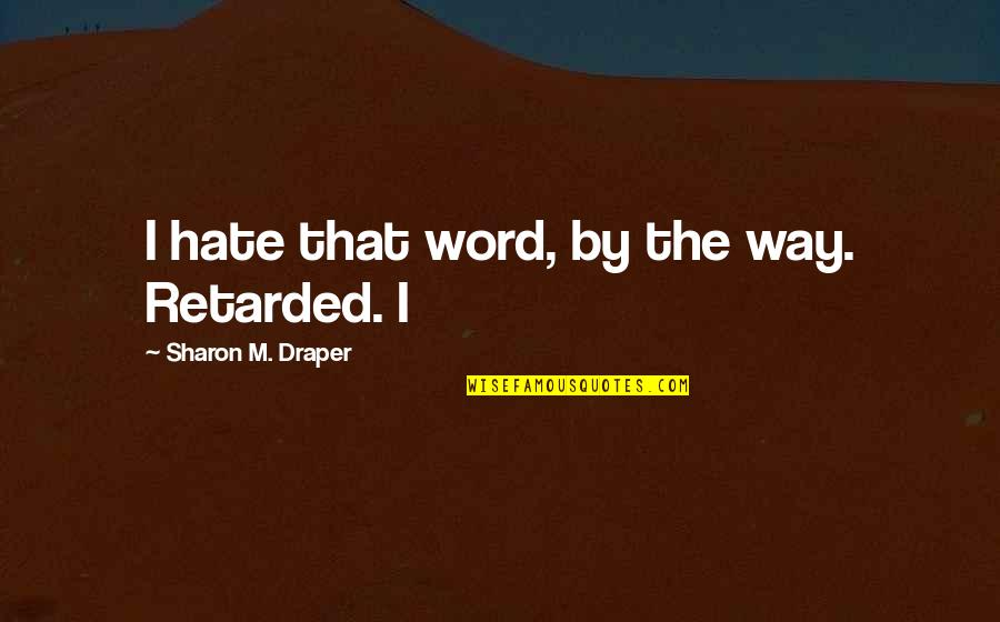 The Word Hate Quotes By Sharon M. Draper: I hate that word, by the way. Retarded.