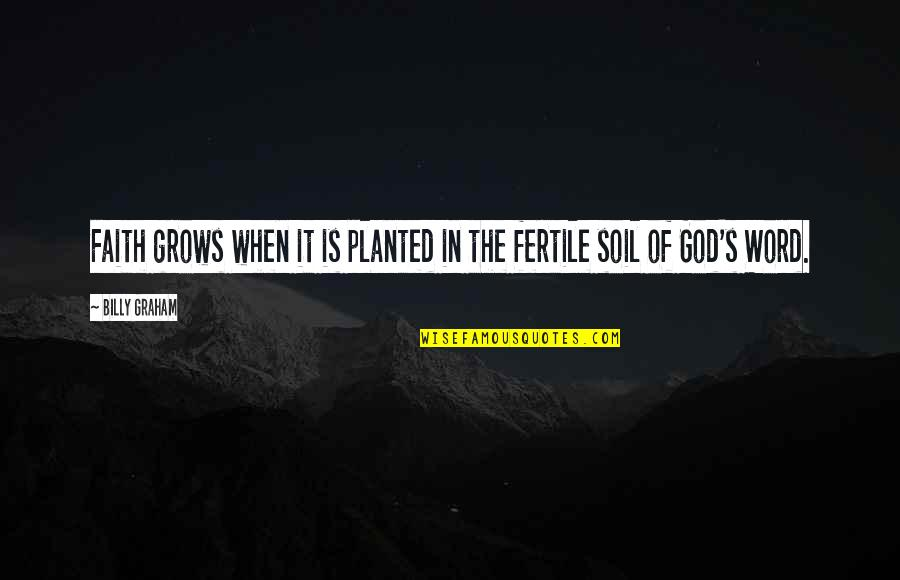 The Word Of God Quotes By Billy Graham: Faith grows when it is planted in the