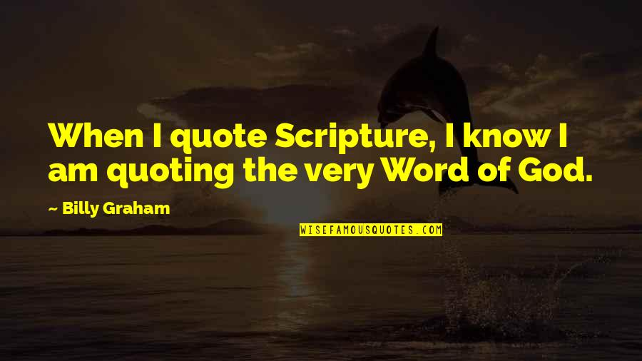 The Word Of God Quotes By Billy Graham: When I quote Scripture, I know I am