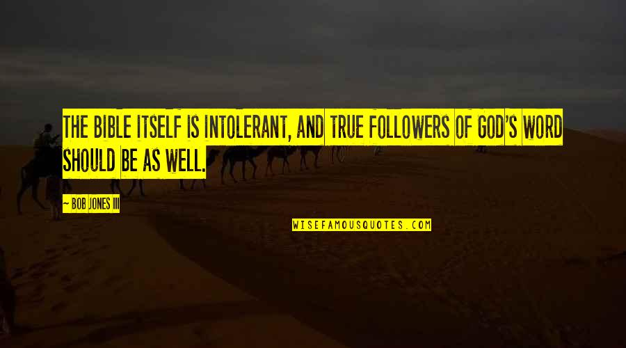 The Word Of God Quotes By Bob Jones III: The Bible itself is intolerant, and true followers