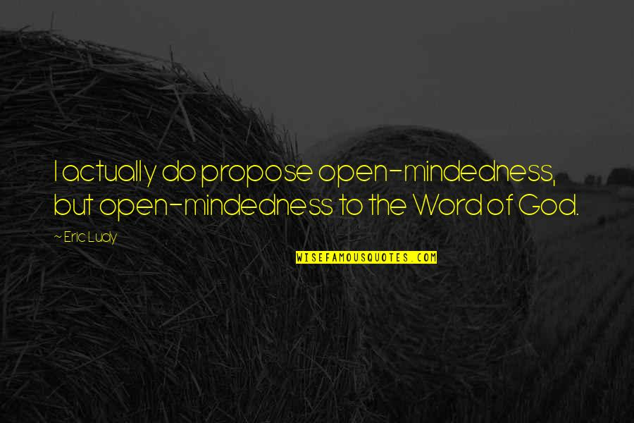 The Word Of God Quotes By Eric Ludy: I actually do propose open-mindedness, but open-mindedness to