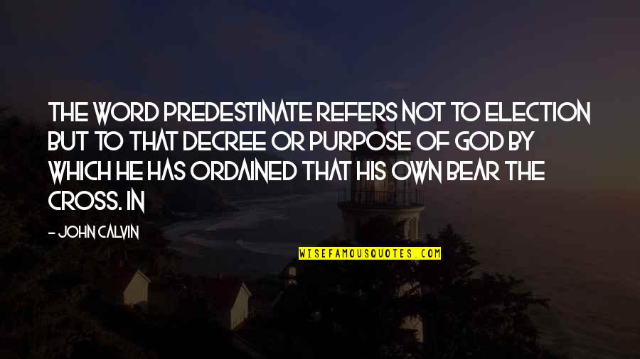 The Word Of God Quotes By John Calvin: the word predestinate refers not to election but
