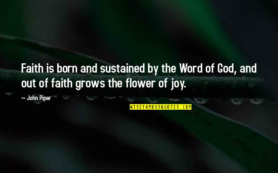 The Word Of God Quotes By John Piper: Faith is born and sustained by the Word