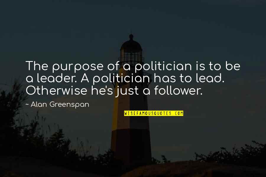 The Word Virus Quotes By Alan Greenspan: The purpose of a politician is to be