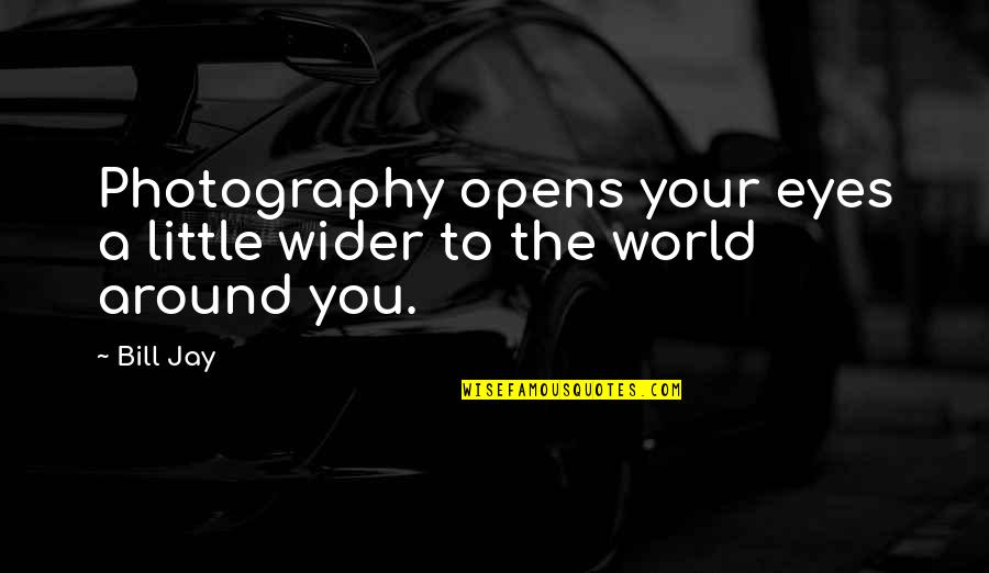 The World Around You Quotes By Bill Jay: Photography opens your eyes a little wider to