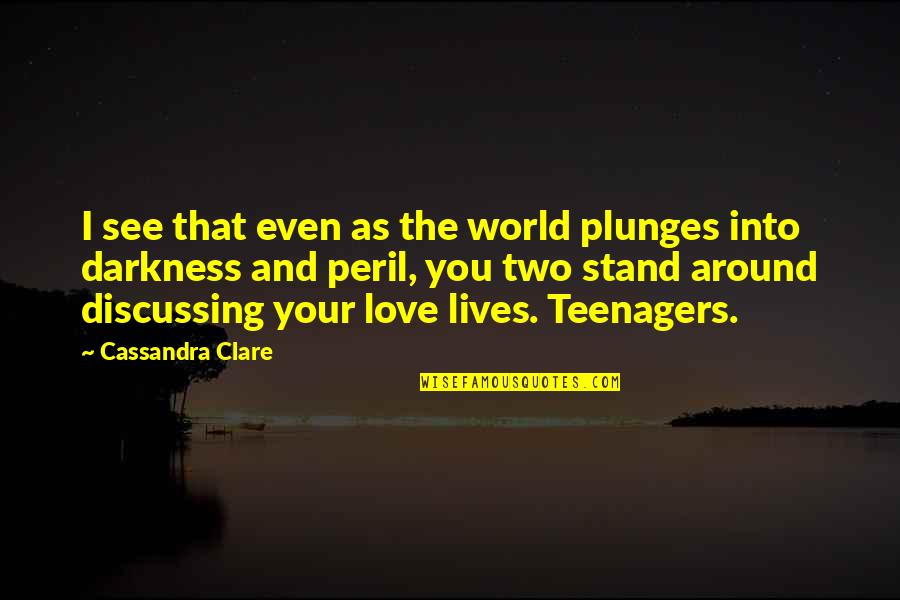 The World Around You Quotes By Cassandra Clare: I see that even as the world plunges