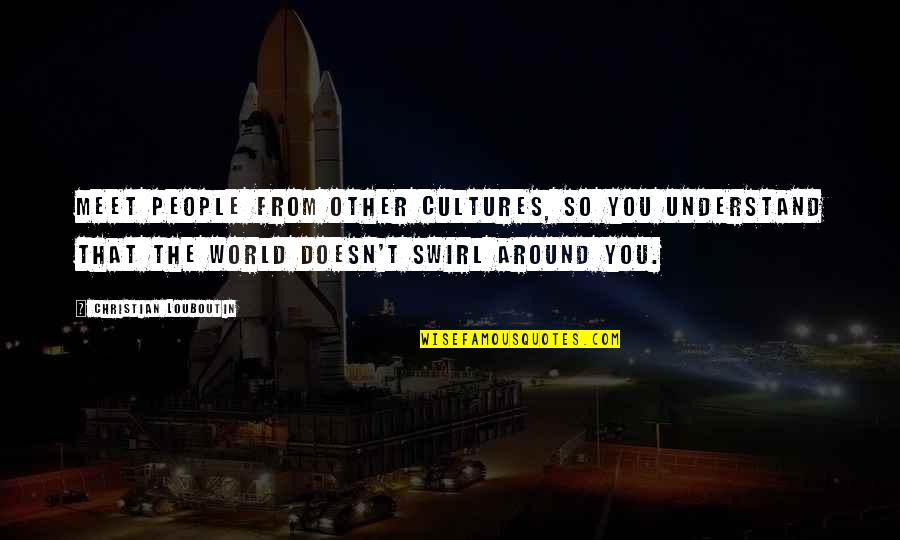 The World Around You Quotes By Christian Louboutin: Meet people from other cultures, so you understand
