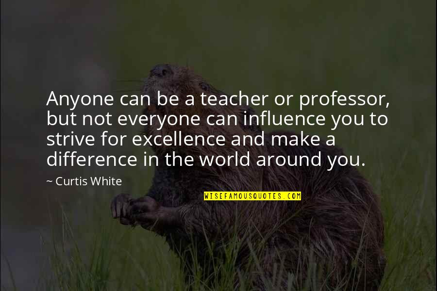 The World Around You Quotes By Curtis White: Anyone can be a teacher or professor, but