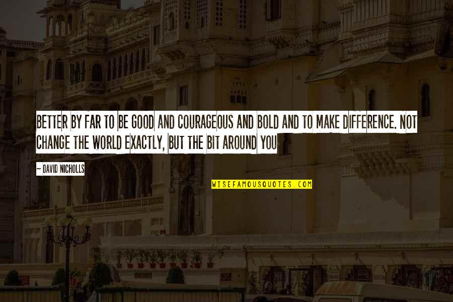 The World Around You Quotes By David Nicholls: Better by far to be good and courageous
