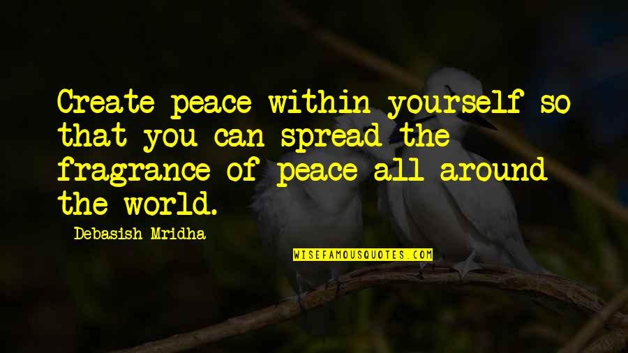 The World Around You Quotes By Debasish Mridha: Create peace within yourself so that you can