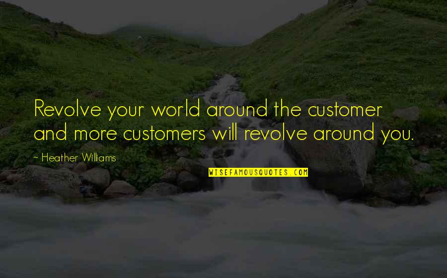 The World Around You Quotes By Heather Williams: Revolve your world around the customer and more