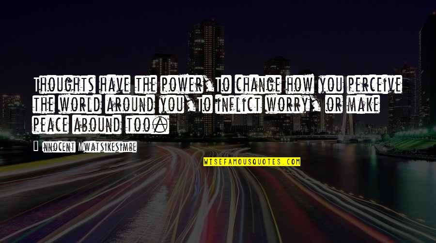 The World Around You Quotes By Innocent Mwatsikesimbe: Thoughts have the power,To change how you perceive