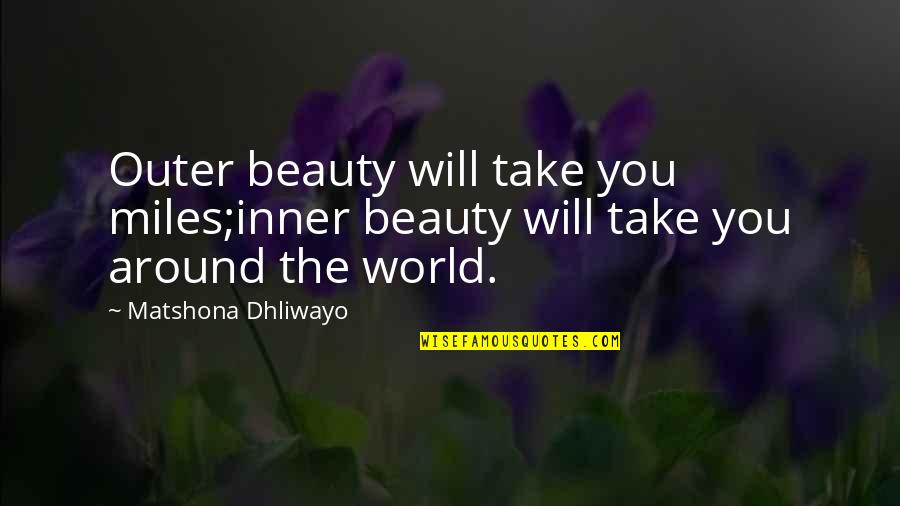 The World Around You Quotes By Matshona Dhliwayo: Outer beauty will take you miles;inner beauty will