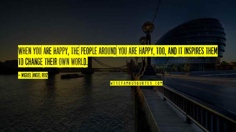 The World Around You Quotes By Miguel Angel Ruiz: When you are happy, the people around you