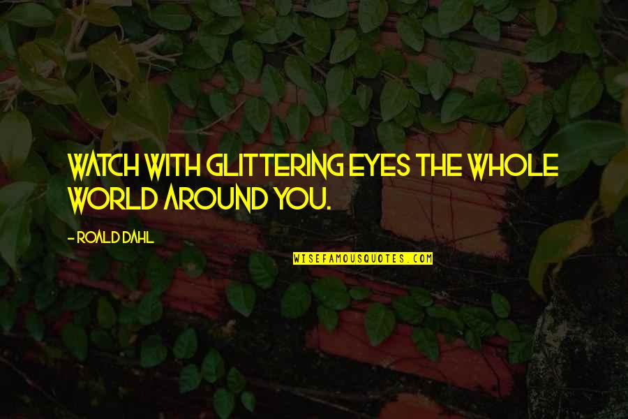 The World Around You Quotes By Roald Dahl: Watch with glittering eyes the whole world around