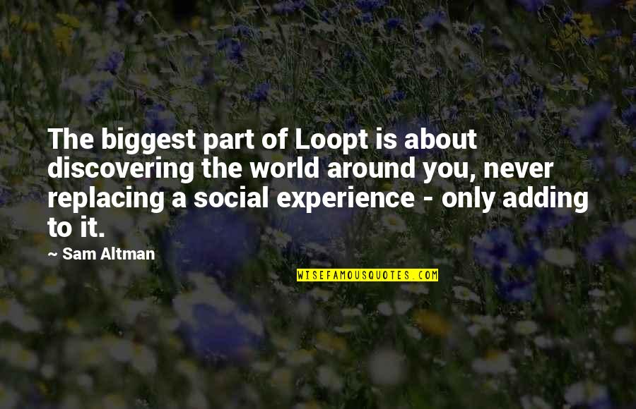 The World Around You Quotes By Sam Altman: The biggest part of Loopt is about discovering