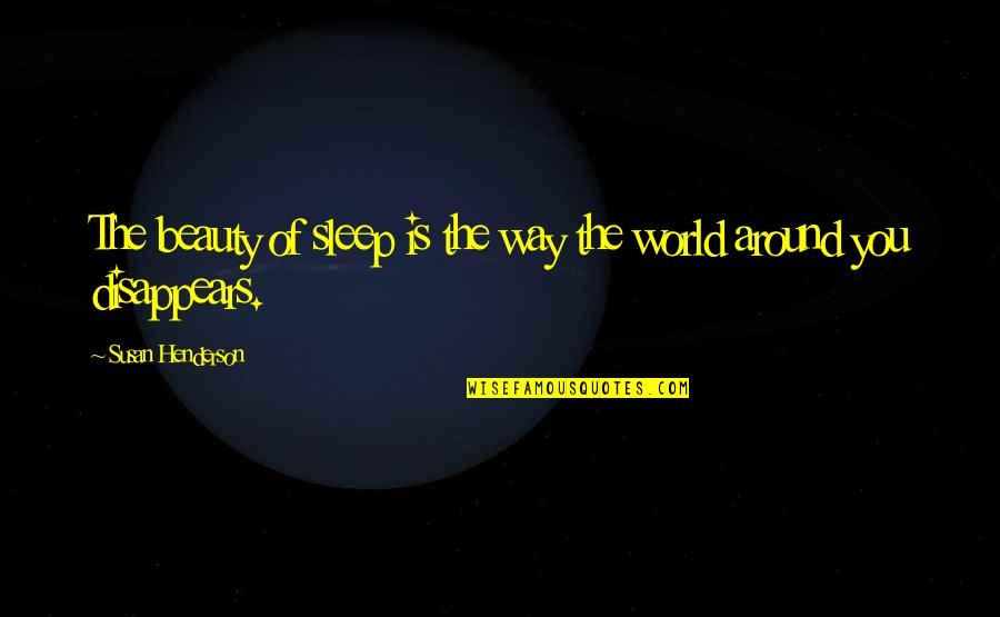 The World Around You Quotes By Susan Henderson: The beauty of sleep is the way the