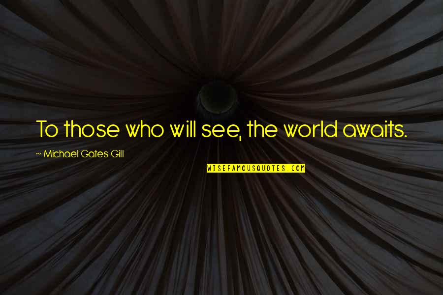 The World Awaits Quotes By Michael Gates Gill: To those who will see, the world awaits.